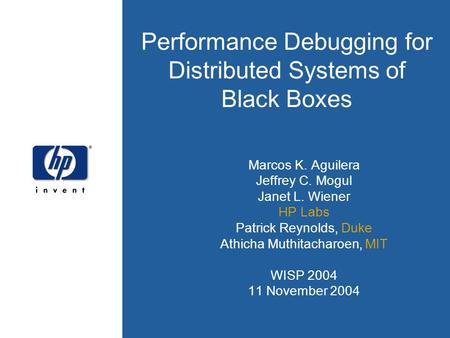 Performance Debugging for Distributed Systems of Black Boxes Marcos K. Aguilera Jeffrey C. Mogul Janet L. Wiener HP Labs Patrick Reynolds, Duke Athicha.