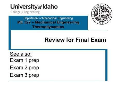 Department of Mechanical Engineering ME 322 – Mechanical Engineering Thermodynamics Review for Final Exam See also: Exam 1 prep Exam 2 prep Exam 3 prep.