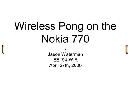 Wireless Pong on the Nokia 770 Jason Waterman EE194-WIR April 27th, 2006.