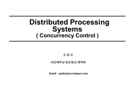 Distributed Processing Systems ( Concurrency Control ) 오 상 규 서강대학교 정보통신 대학원