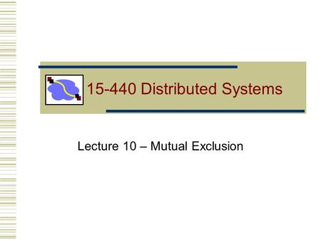 Lecture 10 – Mutual Exclusion 15-440 Distributed Systems.