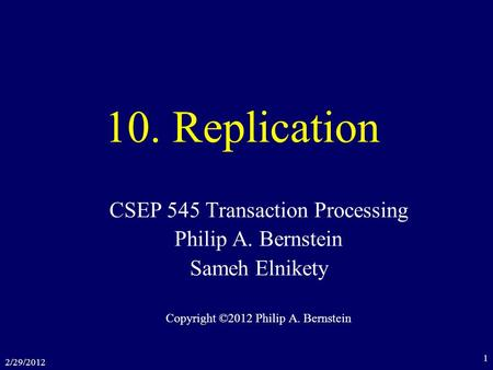 2/29/2012 1 10. Replication CSEP 545 Transaction Processing Philip A. Bernstein Sameh Elnikety Copyright ©2012 Philip A. Bernstein.