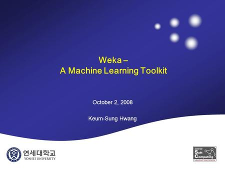 Weka – A Machine Learning Toolkit October 2, 2008 Keum-Sung Hwang.