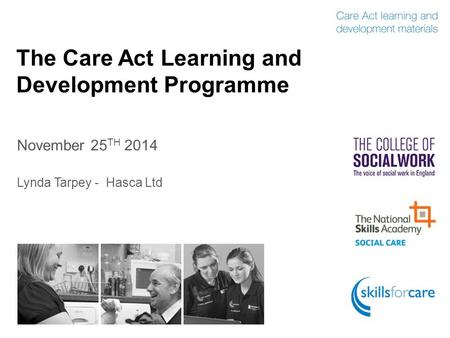 The Care Act Learning and Development Programme November 25 TH 2014 Lynda Tarpey - Hasca Ltd.