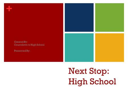 + Next Stop: High School Created By: Countdown to High School Presented By: