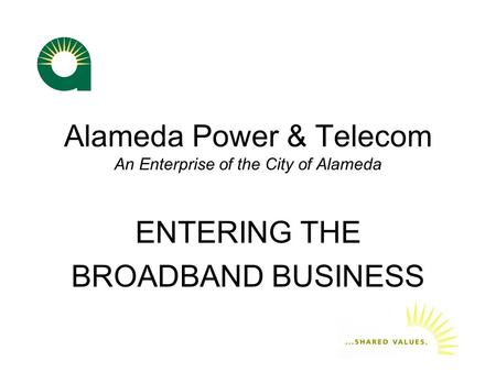 Alameda Power & Telecom An Enterprise of the City of Alameda ENTERING THE BROADBAND BUSINESS.