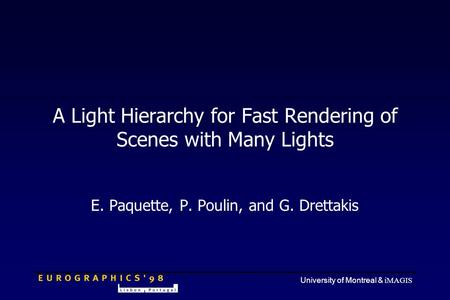 University of Montreal & iMAGIS A Light Hierarchy for Fast Rendering of Scenes with Many Lights E. Paquette, P. Poulin, and G. Drettakis.