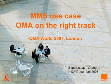 MMS use case OMA on the right track OMA World 2007, London Philippe Lucas – Orange 13 th December 2007.