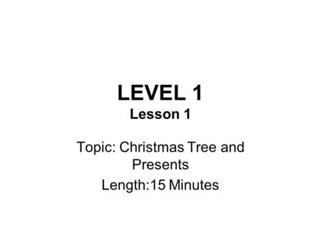 LEVEL 1 Lesson 1 Topic: Christmas Tree and Presents Length:15 Minutes.