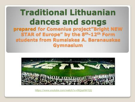 "Traditional Lithuanian dances and songs prepared for Comenius project""Bright NEW STAR of Europe"" by the 8 th -12 th Form students from Rumsiskes A. Baranauskas."