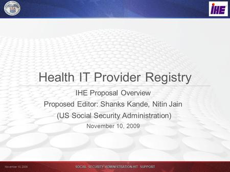 November 10, 2009 SOCIAL SECURITY ADMINISTRATION-HIT SUPPORT Health IT Provider Registry IHE Proposal Overview Proposed Editor: Shanks Kande, Nitin Jain.
