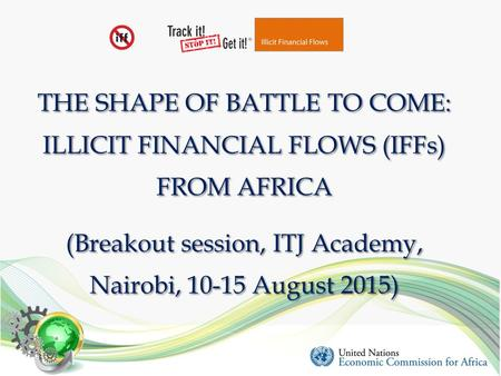 THE SHAPE OF BATTLE TO COME: ILLICIT FINANCIAL FLOWS (IFFs) FROM AFRICA (Breakout session, ITJ Academy, Nairobi, 10-15 August 2015)