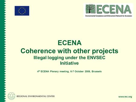 Www.rec.org ECENA Coherence with other projects Illegal logging under the ENVSEC Initiative 4 th ECENA Plenary meeting, 6-7 October 2009, Brussels.