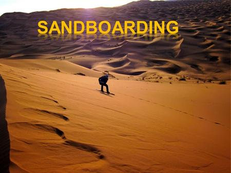  Sandboarding is a board sport similar to snowboarding. It is a recreational activity that takes place on sand dunes rather than snow- covered mountains.