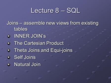 Lecture 8 – SQL Joins – assemble new views from existing tables INNER JOIN's The Cartesian Product Theta Joins and Equi-joins Self Joins Natural Join.