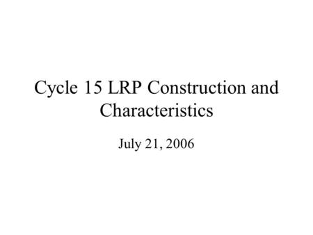 Cycle 15 LRP Construction and Characteristics July 21, 2006.
