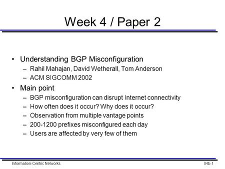 Information-Centric Networks04b-1 Week 4 / Paper 2 Understanding BGP Misconfiguration –Rahil Mahajan, David Wetherall, Tom Anderson –ACM SIGCOMM 2002 Main.