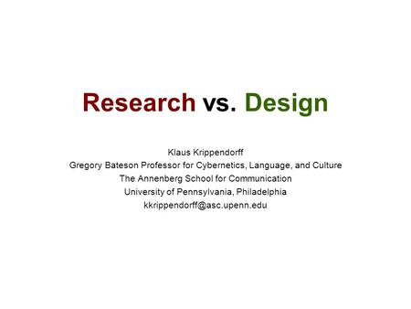Research vs. Design Klaus Krippendorff Gregory Bateson Professor for Cybernetics, Language, and Culture The Annenberg School for Communication University.