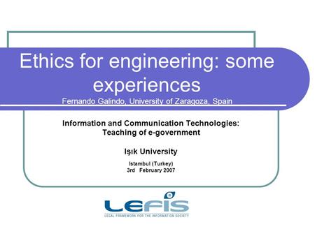 Ethics for engineering: some experiences Fernando Galindo, University of Zaragoza, Spain Information and Communication Technologies: Teaching of e-government.