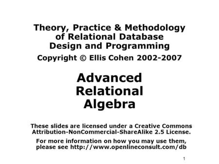 1 Theory, Practice & Methodology of Relational Database Design and Programming Copyright © Ellis Cohen 2002-2007 Advanced Relational Algebra These slides.