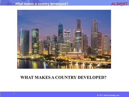 © 2015 albert-learning.com What makes a country developed? WHAT MAKES A COUNTRY DEVELOPED?