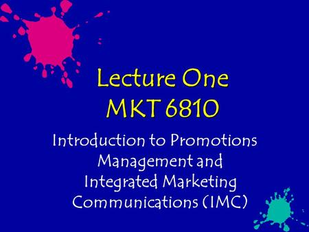 Lecture One MKT 6810 Introduction to Promotions Management and Integrated Marketing Communications (IMC)