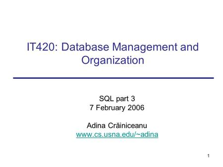 1 IT420: Database Management and Organization SQL part 3 7 February 2006 Adina Crăiniceanu www.cs.usna.edu/~adina.