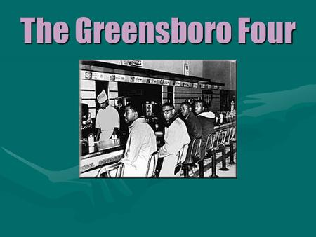 The Greensboro Four February 1, 1960 Greensboro, North Carolina Four African-American freshmen from a local university sat down at the lunch counter.