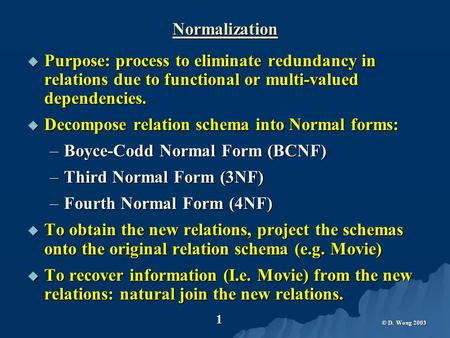 © D. Wong 2003 1 Normalization  Purpose: process to eliminate redundancy in relations due to functional or multi-valued dependencies.  Decompose relation.
