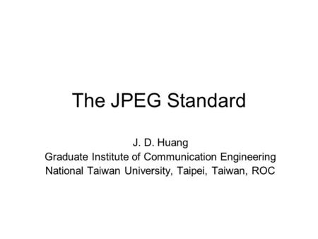 The JPEG Standard J. D. Huang Graduate Institute of Communication Engineering National Taiwan University, Taipei, Taiwan, ROC.