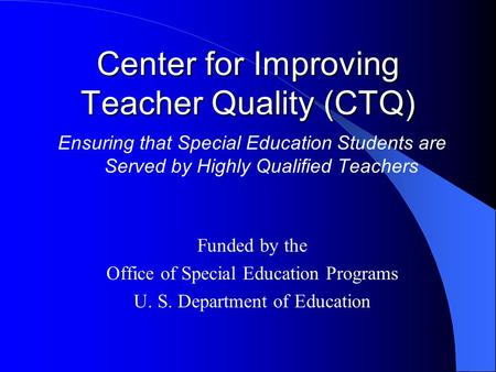 Center for Improving Teacher Quality (CTQ) Ensuring that Special Education Students are Served by Highly Qualified Teachers Funded by the Office of Special.