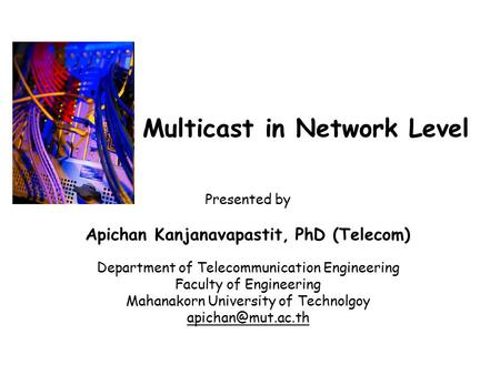 Multicast in Network Level Presented by Apichan Kanjanavapastit, PhD (Telecom) Department of Telecommunication Engineering Faculty of Engineering Mahanakorn.