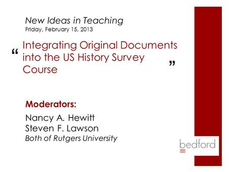 "Integrating Original Documents into the US History Survey Course Moderators: Friday, February 15, 2013 New Ideas in Teaching "" "" Nancy A. Hewitt Steven."
