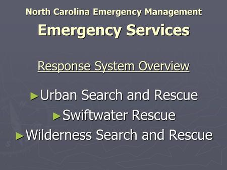 North Carolina Emergency Management Emergency Services ► Urban Search and Rescue ► Swiftwater Rescue ► Wilderness Search and Rescue Response System Overview.