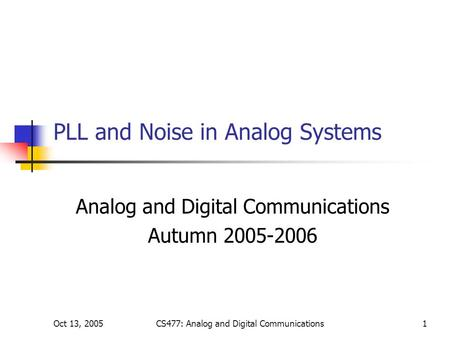 Oct 13, 2005CS477: Analog and Digital Communications1 PLL and Noise in Analog Systems Analog and Digital Communications Autumn 2005-2006.