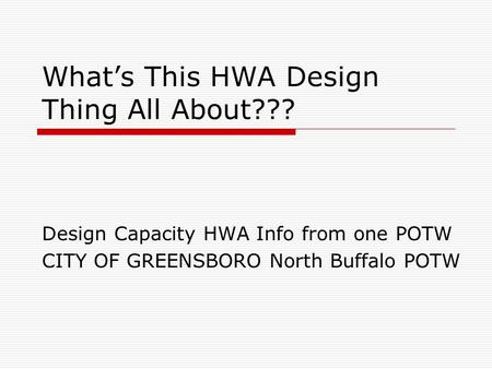 What's This HWA Design Thing All About??? Design Capacity HWA Info from one POTW CITY OF GREENSBORO North Buffalo POTW.