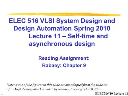 ELEC516/10 Lecture 11 1 ELEC 516 VLSI System Design and Design Automation Spring 2010 Lecture 11 – Self-time and asynchronous design Reading Assignment: