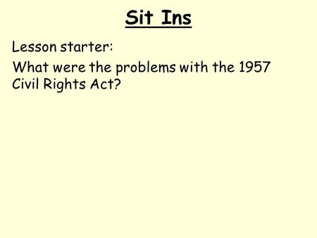 Sit Ins Lesson starter: What were the problems with the 1957 Civil Rights Act?
