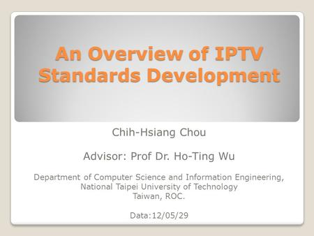 An Overview of IPTV Standards Development Chih-Hsiang Chou Advisor: Prof Dr. Ho-Ting Wu Department of Computer Science and Information Engineering, National.