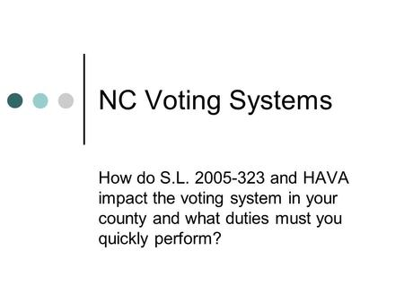 NC Voting Systems How do S.L. 2005-323 and HAVA impact the voting system in your county and what duties must you quickly perform?
