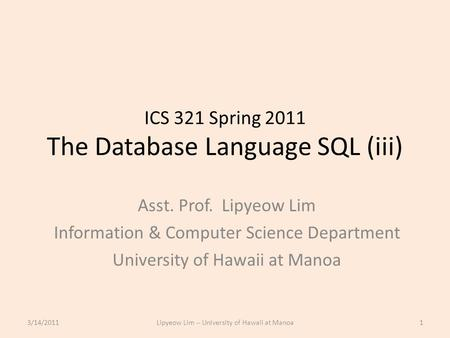 ICS 321 Spring 2011 The Database Language SQL (iii) Asst. Prof. Lipyeow Lim Information & Computer Science Department University of Hawaii at Manoa 3/14/20111Lipyeow.
