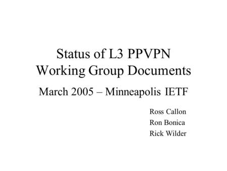 Status of L3 PPVPN Working Group Documents March 2005 – Minneapolis IETF Ross Callon Ron Bonica Rick Wilder.