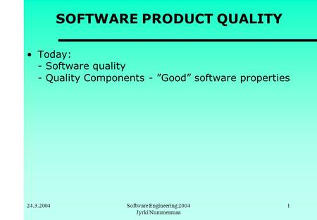 "24.3.2004Software Engineering 2004 Jyrki Nummenmaa 1 SOFTWARE PRODUCT QUALITY Today: - Software quality - Quality Components - ""Good"" software properties."