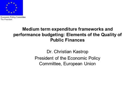 Economic Policy Committee The President Medium term expenditure frameworks and performance budgeting: Elements of the Quality of Public Finances Dr. Christian.