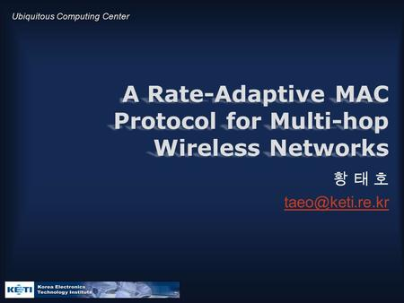 Ubiquitous Computing Center A Rate-Adaptive MAC Protocol for Multi-hop Wireless Networks 황 태 호