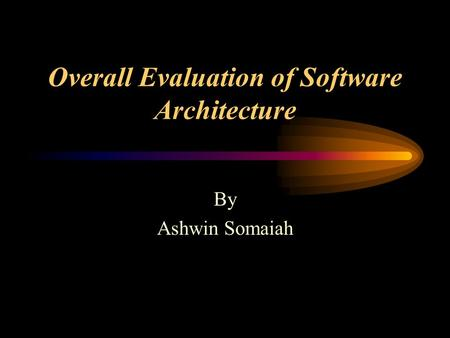 Overall Evaluation of Software Architecture By Ashwin Somaiah.