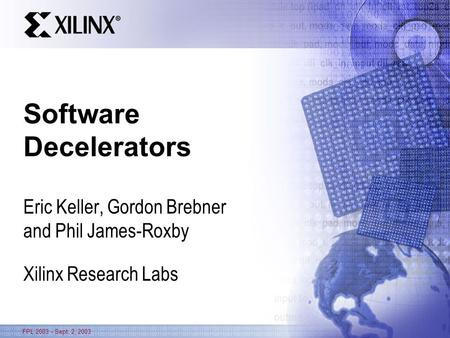 FPL 2003 - Sept. 2, 2003 Software Decelerators Eric Keller, Gordon Brebner and Phil James-Roxby Xilinx Research Labs.
