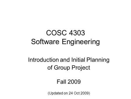 COSC 4303 Software Engineering Introduction and Initial Planning of Group Project Fall 2009 (Updated on 24 Oct 2009)