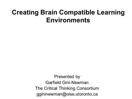 Creating Brain Compatible Learning Environments Presented by Garfield Gini-Newman The Critical Thinking Consortium