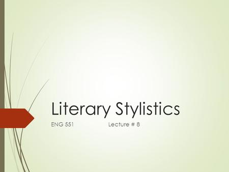 Literary Stylistics ENG 551 Lecture # 8. Literary Stylistics  Most Stylistic analysis has attempted to deal with the complex and valued language within.